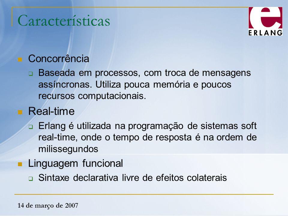 14 de março de 2007 Características Concorrência  Baseada em processos, com troca de mensagens assíncronas. Utiliza pouca memória e poucos recursos c