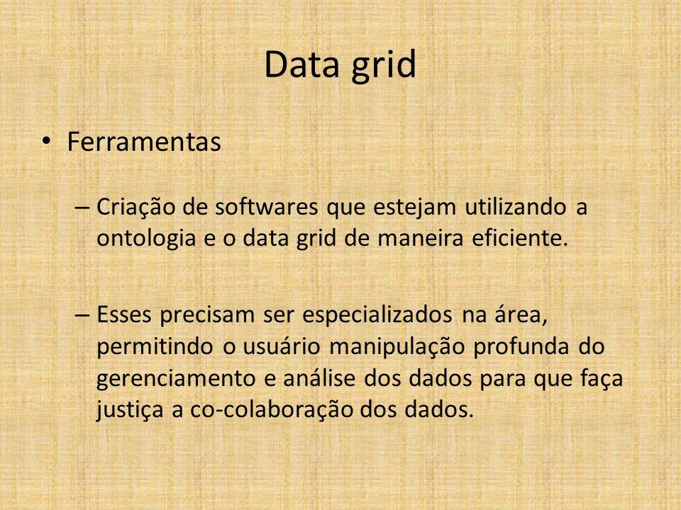 Data grid Ferramentas – Criação de softwares que estejam utilizando a ontologia e o data grid de maneira eficiente. – Esses precisam ser especializado