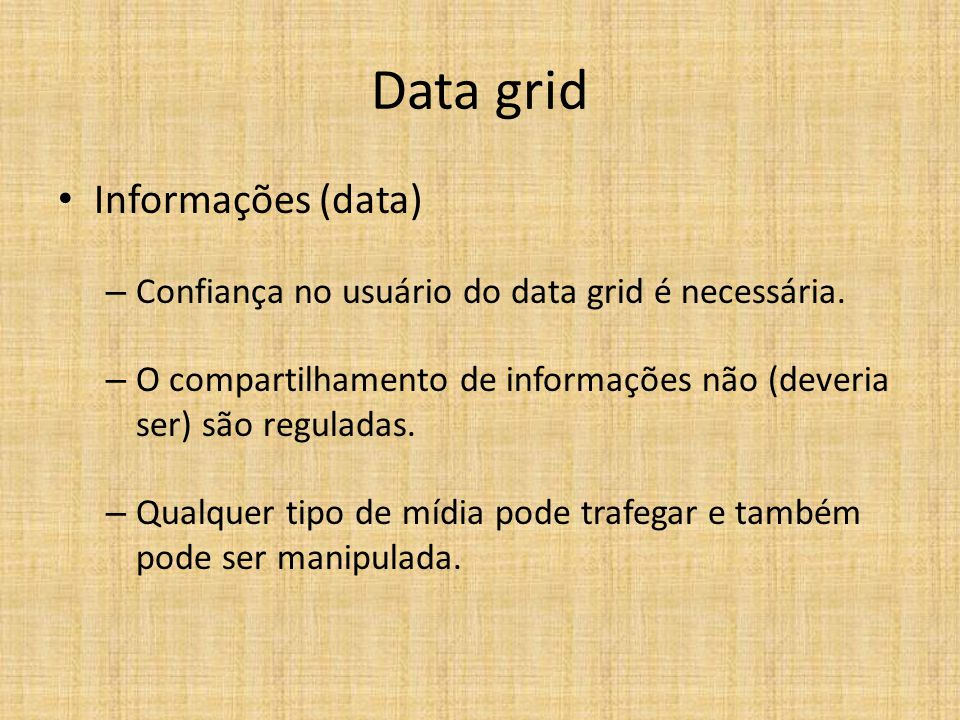 Data grid Informações (data) – Confiança no usuário do data grid é necessária. – O compartilhamento de informações não (deveria ser) são reguladas. –
