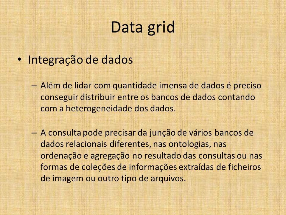 Data grid Integração de dados – Além de lidar com quantidade imensa de dados é preciso conseguir distribuir entre os bancos de dados contando com a heterogeneidade dos dados.