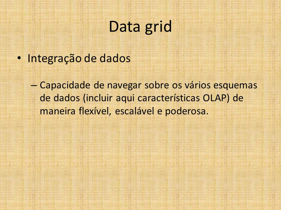 Data grid Integração de dados – Capacidade de navegar sobre os vários esquemas de dados (incluir aqui características OLAP) de maneira flexível, escalável e poderosa.