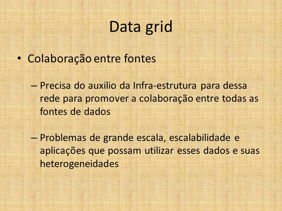 Data grid Colaboração entre fontes – Precisa do auxilio da Infra-estrutura para dessa rede para promover a colaboração entre todas as fontes de dados – Problemas de grande escala, escalabilidade e aplicações que possam utilizar esses dados e suas heterogeneidades