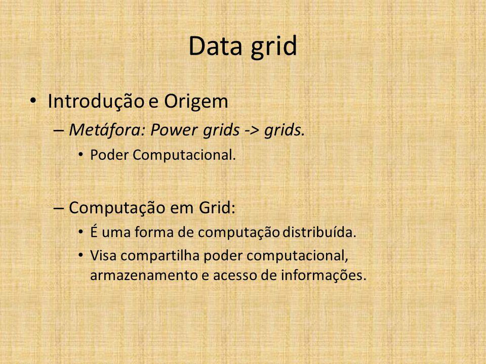 Introdução e Origem – Metáfora: Power grids -> grids. Poder Computacional. – Computação em Grid: É uma forma de computação distribuída. Visa compartil