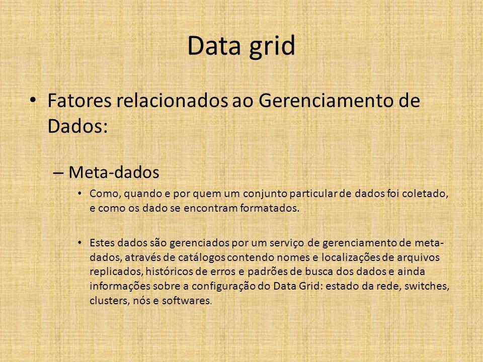 Data grid Fatores relacionados ao Gerenciamento de Dados: – Meta-dados Como, quando e por quem um conjunto particular de dados foi coletado, e como os dado se encontram formatados.