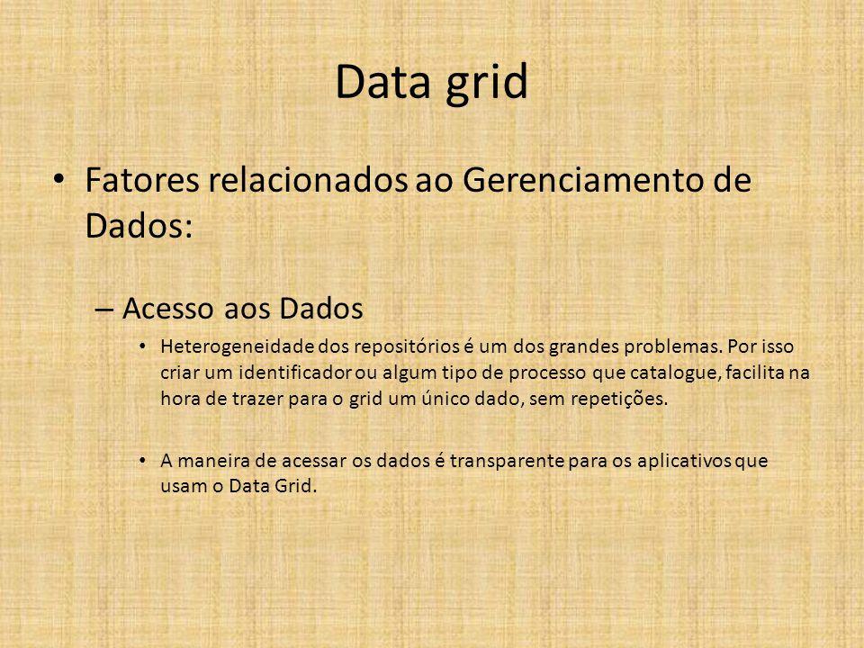 Data grid Fatores relacionados ao Gerenciamento de Dados: – Acesso aos Dados Heterogeneidade dos repositórios é um dos grandes problemas.