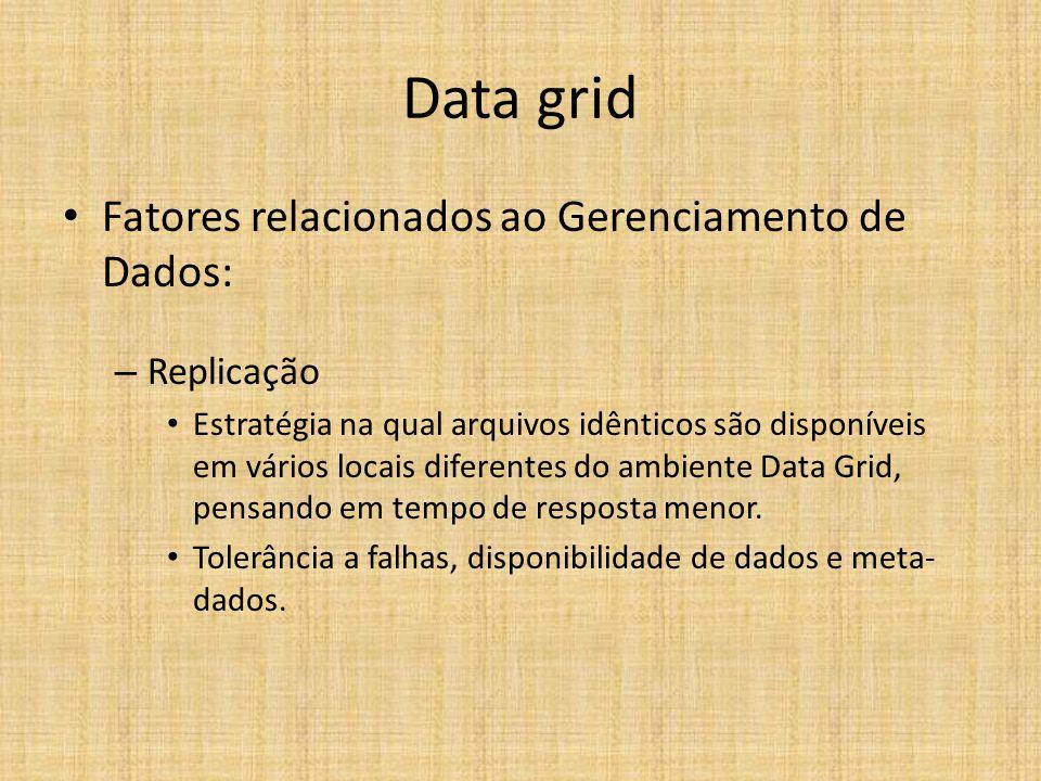 Data grid Fatores relacionados ao Gerenciamento de Dados: – Replicação Estratégia na qual arquivos idênticos são disponíveis em vários locais diferentes do ambiente Data Grid, pensando em tempo de resposta menor.