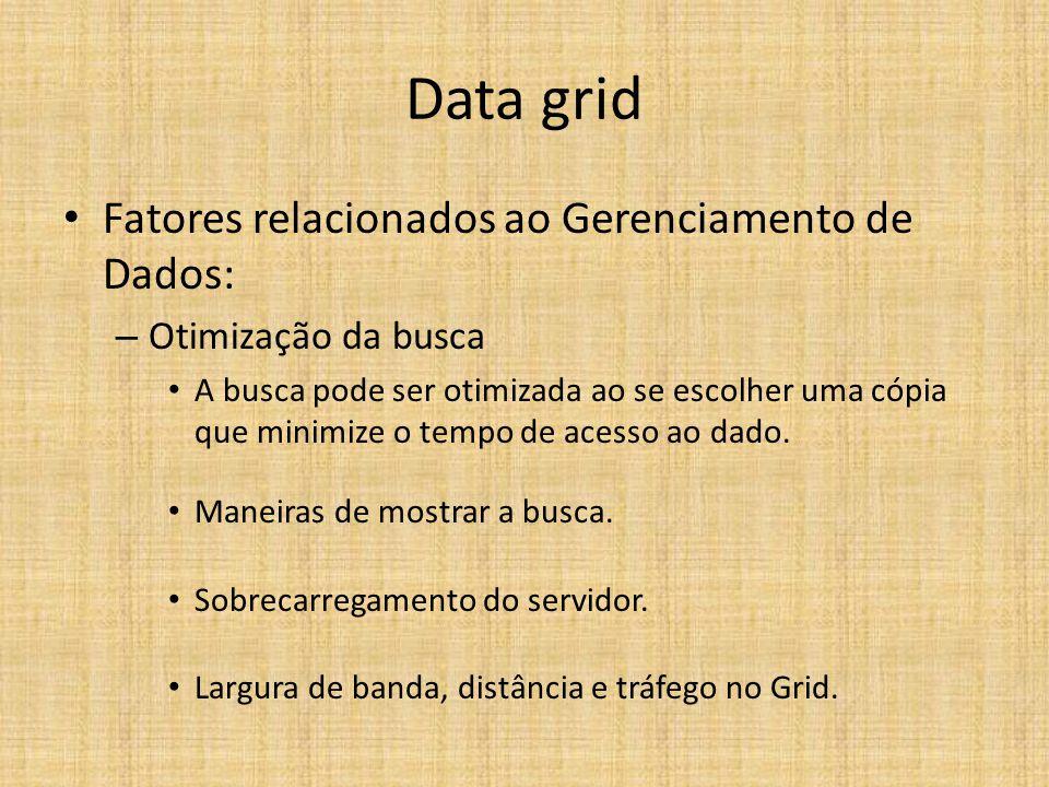Data grid Fatores relacionados ao Gerenciamento de Dados: – Otimização da busca A busca pode ser otimizada ao se escolher uma cópia que minimize o tempo de acesso ao dado.