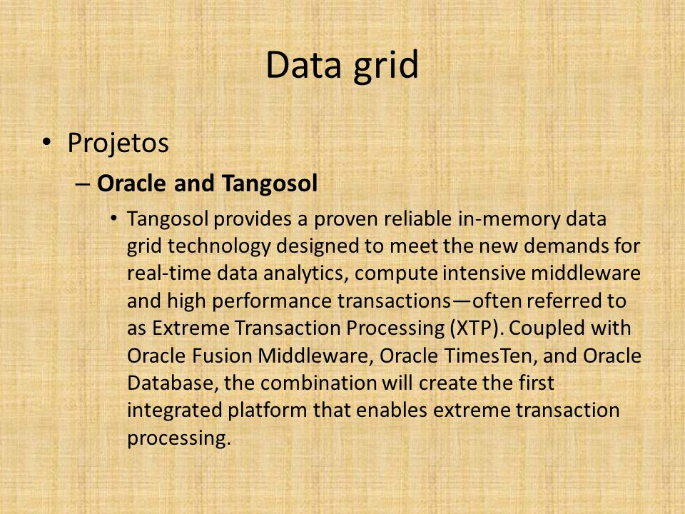 Data grid Projetos – Oracle and Tangosol Tangosol provides a proven reliable in-memory data grid technology designed to meet the new demands for real-time data analytics, compute intensive middleware and high performance transactions—often referred to as Extreme Transaction Processing (XTP).