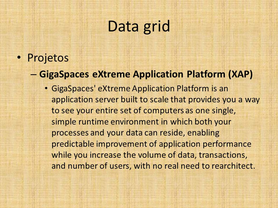 Data grid Projetos – GigaSpaces eXtreme Application Platform (XAP) GigaSpaces eXtreme Application Platform is an application server built to scale that provides you a way to see your entire set of computers as one single, simple runtime environment in which both your processes and your data can reside, enabling predictable improvement of application performance while you increase the volume of data, transactions, and number of users, with no real need to rearchitect.