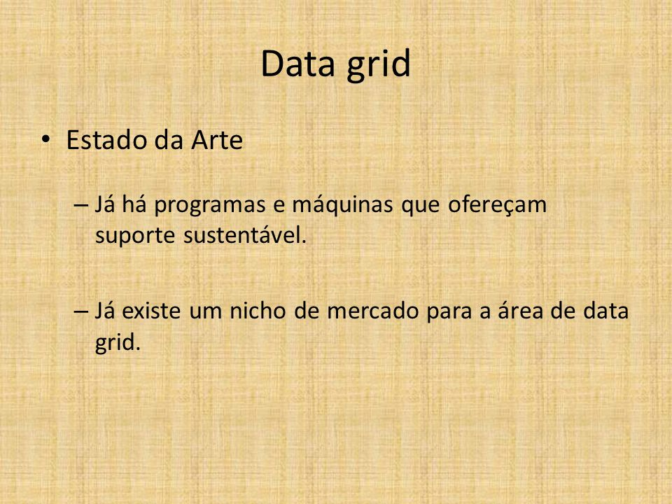 Data grid Estado da Arte – Já há programas e máquinas que ofereçam suporte sustentável. – Já existe um nicho de mercado para a área de data grid.