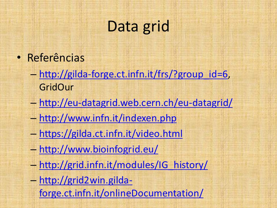 Data grid Referências – http://gilda-forge.ct.infn.it/frs/?group_id=6, GridOur http://gilda-forge.ct.infn.it/frs/?group_id=6 – http://eu-datagrid.web.cern.ch/eu-datagrid/ http://eu-datagrid.web.cern.ch/eu-datagrid/ – http://www.infn.it/indexen.php http://www.infn.it/indexen.php – https://gilda.ct.infn.it/video.html https://gilda.ct.infn.it/video.html – http://www.bioinfogrid.eu/ http://www.bioinfogrid.eu/ – http://grid.infn.it/modules/IG_history/ http://grid.infn.it/modules/IG_history/ – http://grid2win.gilda- forge.ct.infn.it/onlineDocumentation/ http://grid2win.gilda- forge.ct.infn.it/onlineDocumentation/