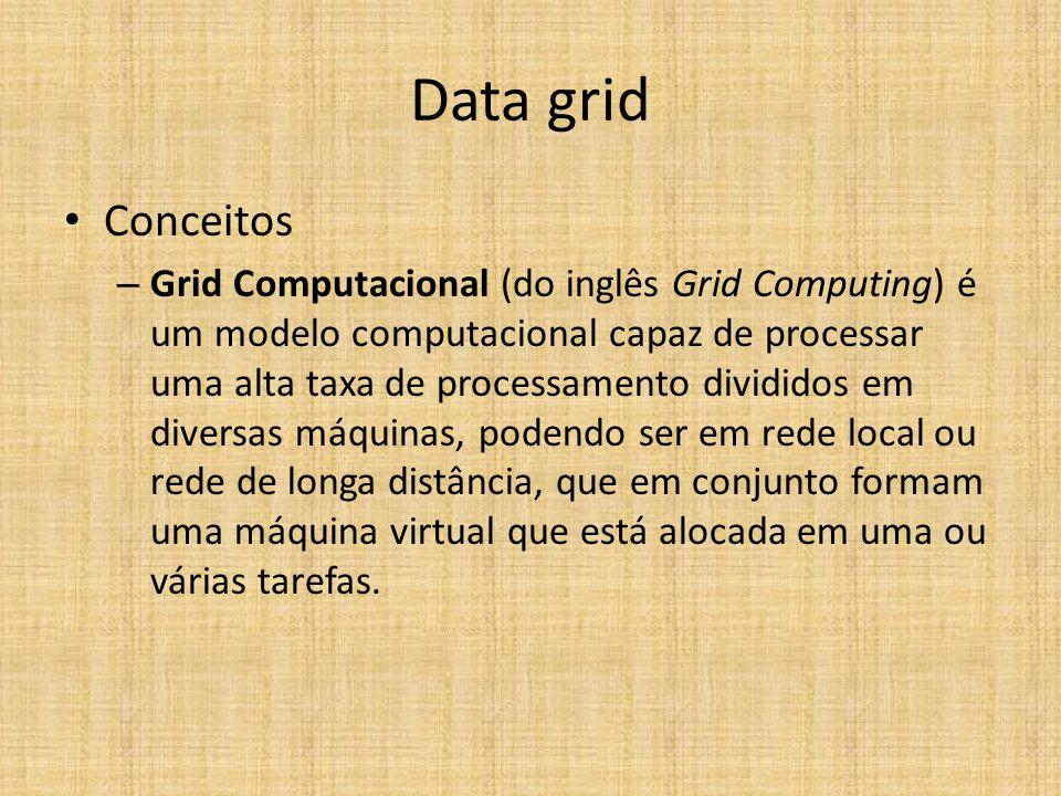 Data grid Conceitos – Grid Computacional (do inglês Grid Computing) é um modelo computacional capaz de processar uma alta taxa de processamento divididos em diversas máquinas, podendo ser em rede local ou rede de longa distância, que em conjunto formam uma máquina virtual que está alocada em uma ou várias tarefas.