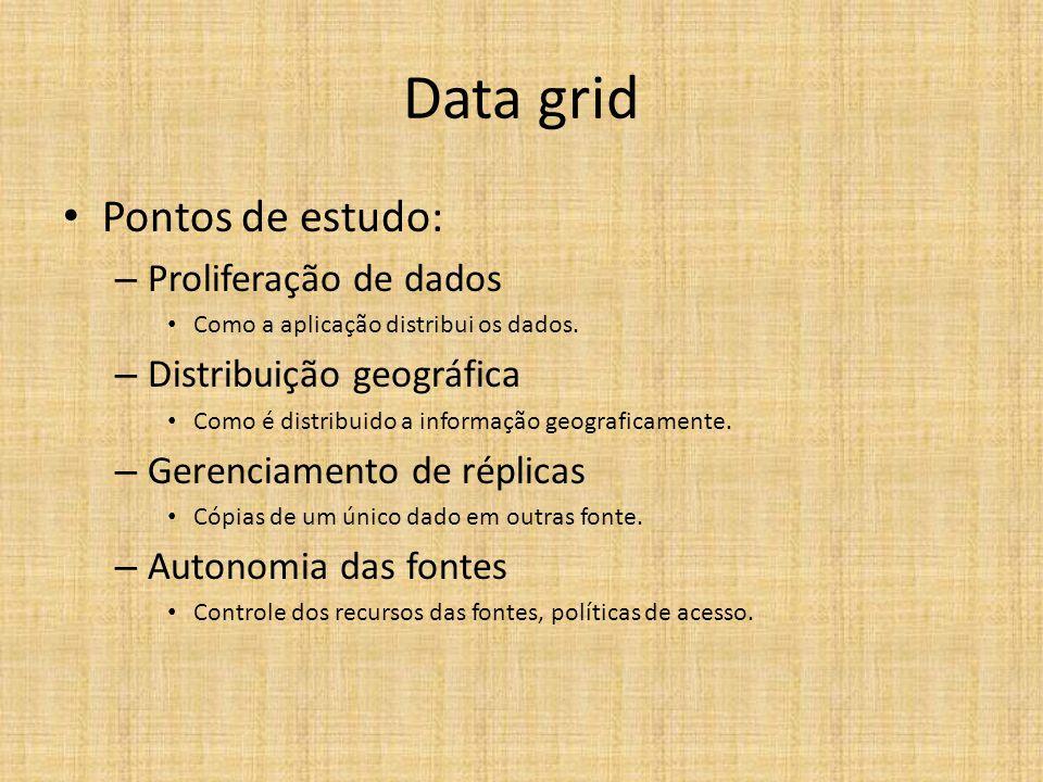 Data grid Pontos de estudo: – Proliferação de dados Como a aplicação distribui os dados. – Distribuição geográfica Como é distribuido a informação geo