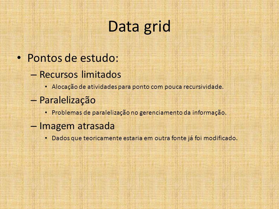 Data grid Pontos de estudo: – Recursos limitados Alocação de atividades para ponto com pouca recursividade. – Paralelização Problemas de paralelização