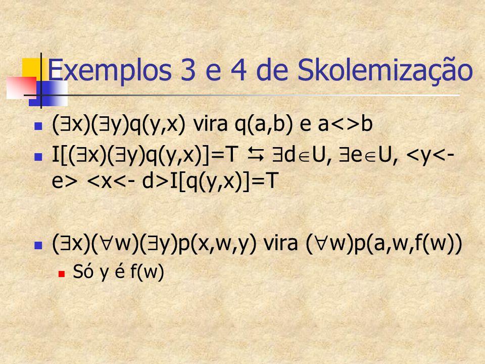 Exemplos 3 e 4 de Skolemização (  x)(  y)q(y,x) vira q(a,b) e a<>b I[(  x)(  y)q(y,x)]=T   d  U,  e  U, I[q(y,x)]=T (  x)(  w)(  y)p(x,w,y
