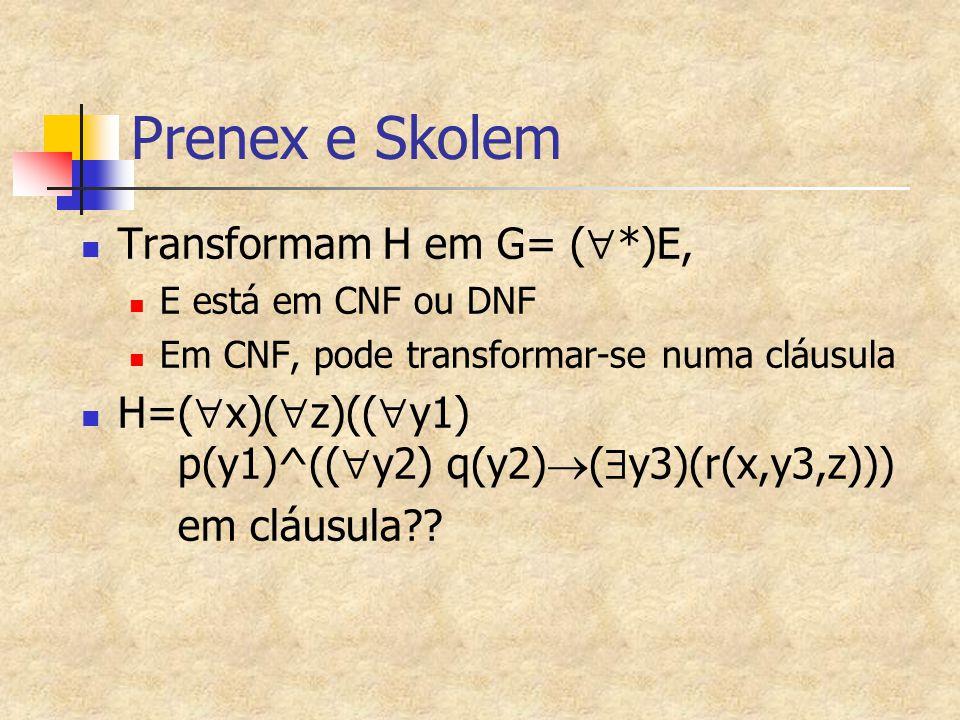 Prenex e Skolem Transformam H em G= (  *)E, E está em CNF ou DNF Em CNF, pode transformar-se numa cláusula H=(  x)(  z)((  y1) p(y1)^((  y2) q(y2