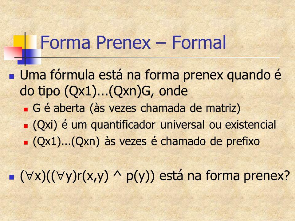Forma Prenex – Formal Uma fórmula está na forma prenex quando é do tipo (Qx1)...(Qxn)G, onde G é aberta (às vezes chamada de matriz) (Qxi) é um quanti