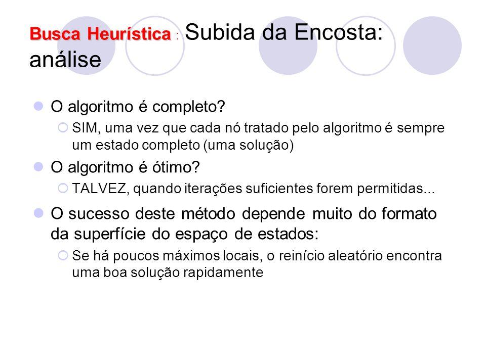 Busca Heurística Busca Heurística : Subida da Encosta: análise O algoritmo é completo?  SIM, uma vez que cada nó tratado pelo algoritmo é sempre um e