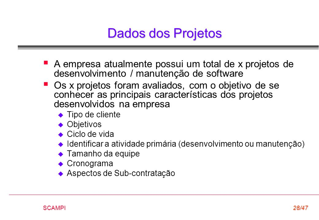 SCAMPI28/47 Dados dos Projetos  A empresa atualmente possui um total de x projetos de desenvolvimento / manutenção de software  Os x projetos foram