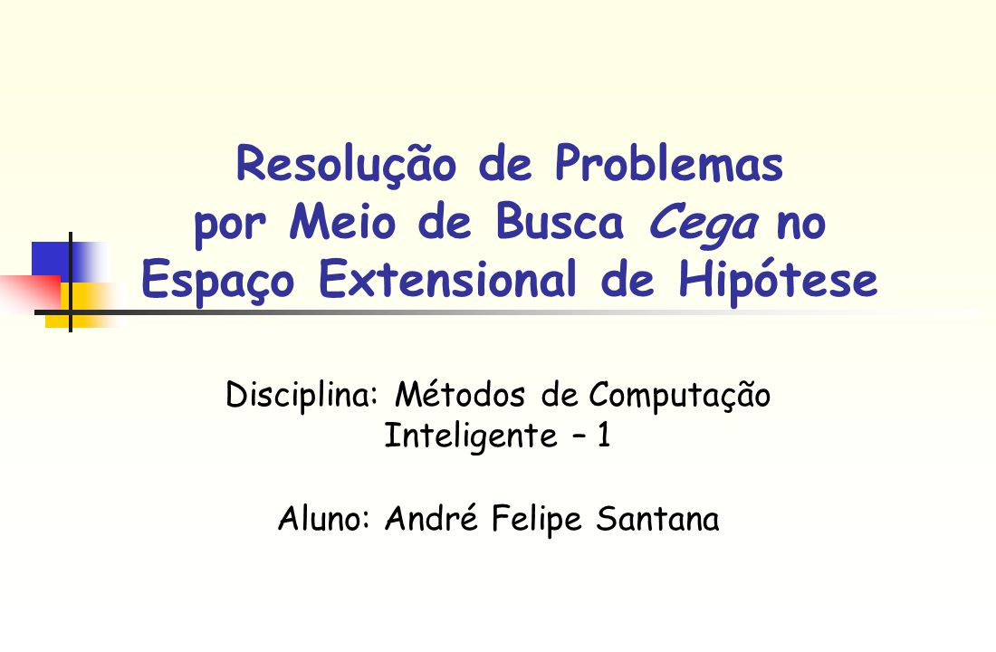 Resolução de Problemas por Meio de Busca Cega no Espaço Extensional de Hipótese Disciplina: Métodos de Computação Inteligente – 1 Aluno: André Felipe Santana