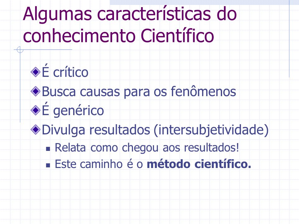 Algumas características do conhecimento Científico É crítico Busca causas para os fenômenos É genérico Divulga resultados (intersubjetividade) Relata como chegou aos resultados.