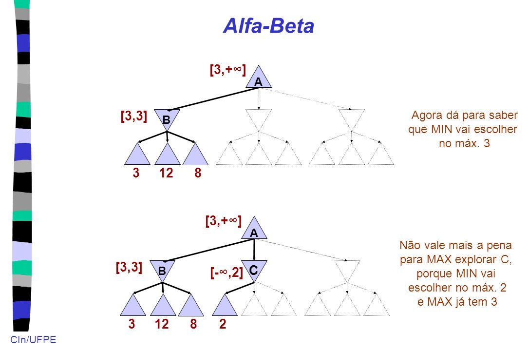 CIn/UFPE Alfa-Beta 12 A B 3 [3,3] [3,+∞] Agora dá para saber que MIN vai escolher no máx. 3 8 12 A B 3 [3,3] [3,+∞] 8 2 [-∞,2] C Não vale mais a pena