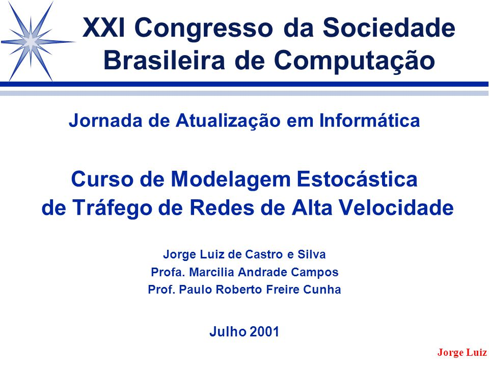 Jornada de Atualização em Informática Curso de Modelagem Estocástica de Tráfego de Redes de Alta Velocidade Jorge Luiz de Castro e Silva Profa.
