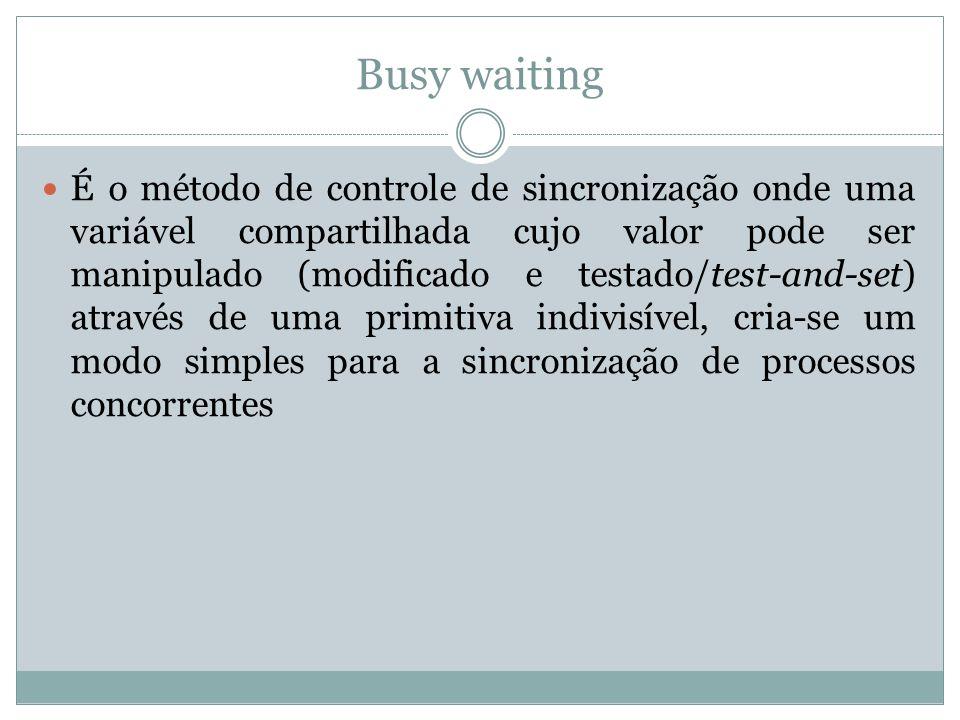 Busy waiting É o método de controle de sincronização onde uma variável compartilhada cujo valor pode ser manipulado (modificado e testado/test-and-set