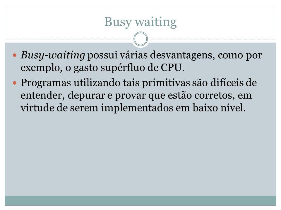 Busy-waiting possui várias desvantagens, como por exemplo, o gasto supérfluo de CPU. Programas utilizando tais primitivas são difíceis de entender, de