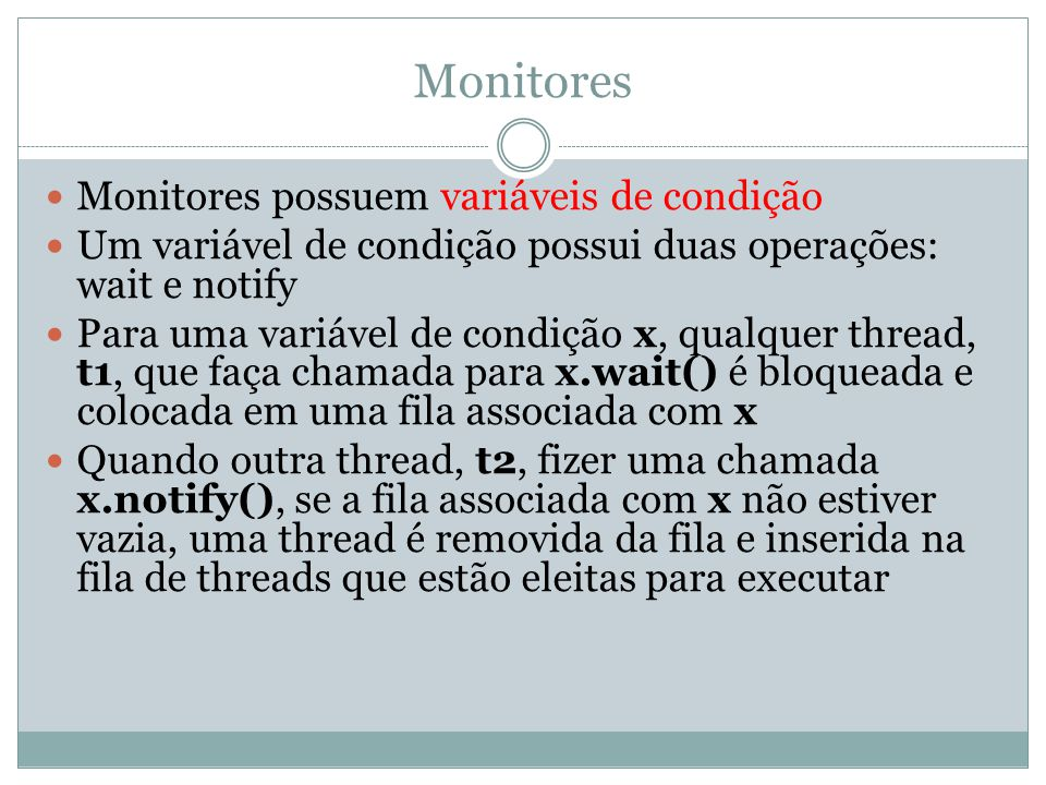 Monitores Monitores possuem variáveis de condição Um variável de condição possui duas operações: wait e notify Para uma variável de condição x, qualqu