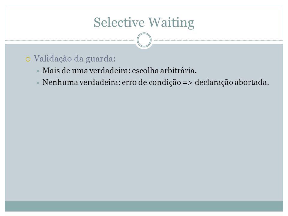 Selective Waiting  Validação da guarda:  Mais de uma verdadeira: escolha arbitrária.  Nenhuma verdadeira: erro de condição => declaração abortada.