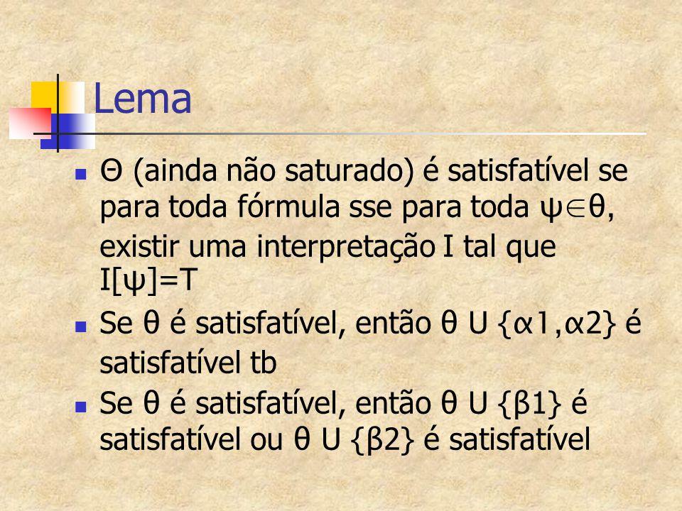 Lema Θ (ainda não saturado) é satisfatível se para toda fórmula sse para toda ψ∈θ, existir uma interpretação I tal que I[ ψ ]=T Se θ é satisfatível, então θ U { α1,α 2} é satisfatível tb Se θ é satisfatível, então θ U { β 1} é satisfatível ou θ U { β 2} é satisfatível