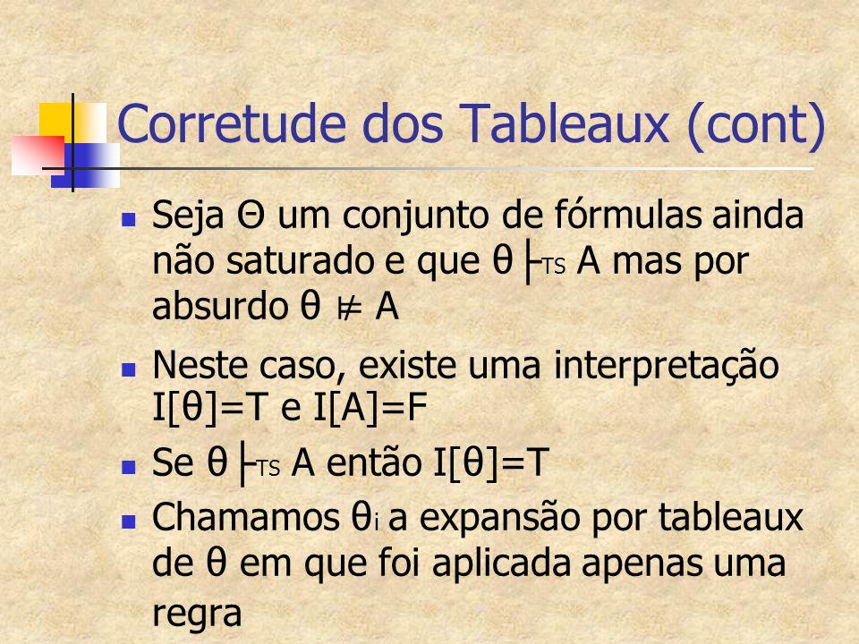 Corretude dos Tableaux (cont) Seja Θ um conjunto de fórmulas ainda não saturado e que θ ├ TS A mas por absurdo θ ⊭ A Neste caso, existe uma interpretação I[ θ ]=T e I[A]=F Se θ ├ TS A então I[ θ ]=T Chamamos θ i a expansão por tableaux de θ em que foi aplicada apenas uma regra