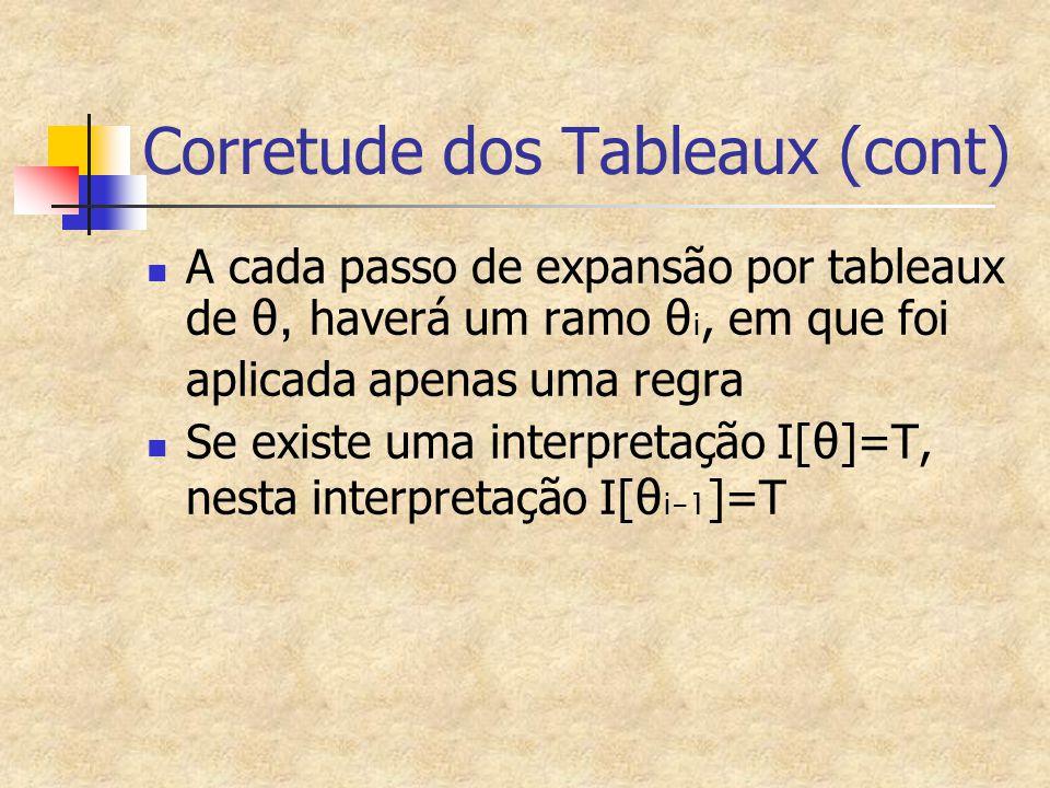 Corretude dos Tableaux (cont) A cada passo de expansão por tableaux de θ, haverá um ramo θ i, em que foi aplicada apenas uma regra Se existe uma interpretação I[ θ ]=T, nesta interpretação I[ θ i-1 ]=T