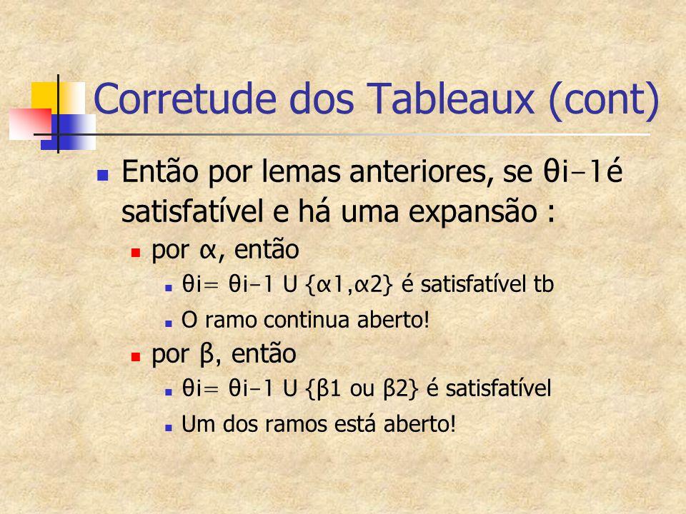 Corretude dos Tableaux (cont) Então por lemas anteriores, se θi-1 é satisfatível e há uma expansão : por α, então θi= θi-1 U { α1,α 2} é satisfatível tb O ramo continua aberto.