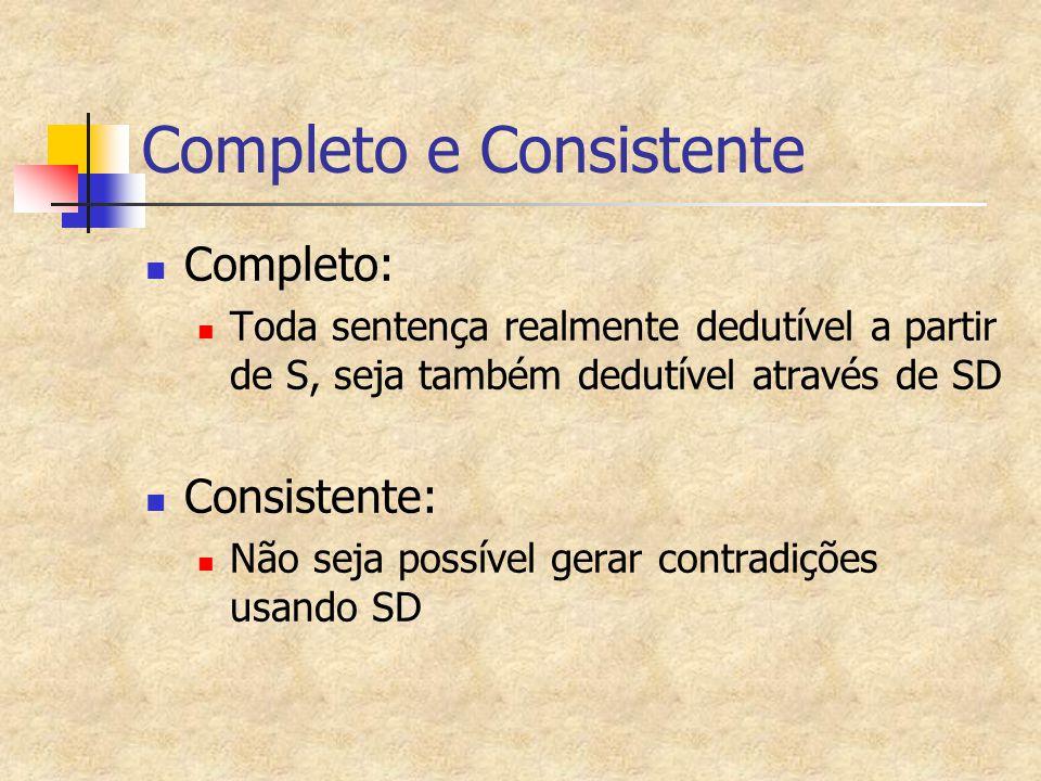 Completo e Consistente Completo: Toda sentença realmente dedutível a partir de S, seja também dedutível através de SD Consistente: Não seja possível gerar contradições usando SD
