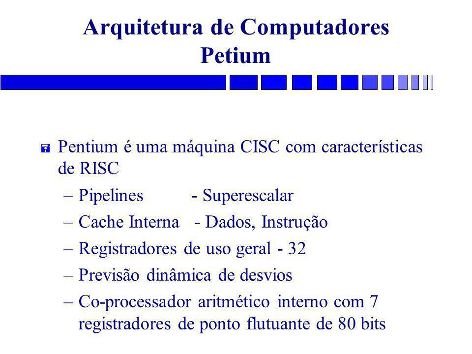 Arquitetura de Computadores Petium = Pentium é uma máquina CISC com características de RISC –Pipelines - Superescalar –Cache Interna - Dados, Instrução –Registradores de uso geral - 32 –Previsão dinâmica de desvios –Co-processador aritmético interno com 7 registradores de ponto flutuante de 80 bits