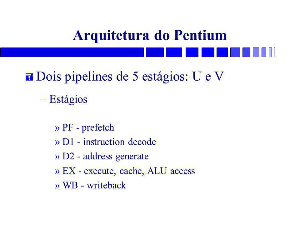Arquitetura do Pentium = Dois pipelines de 5 estágios: U e V –Estágios »PF - prefetch »D1 - instruction decode »D2 - address generate »EX - execute, cache, ALU access »WB - writeback
