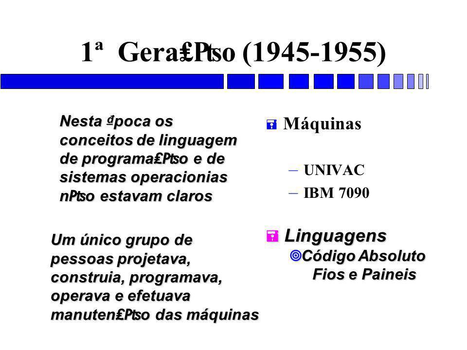 1ª Gera₤₧o (1945-1955) = Máquinas – UNIVAC – IBM 7090 = Linguagens ¥ Código Absoluto Fios e Paineis Nesta ₫poca os conceitos de linguagem de programa₤₧o e de sistemas operacionias n₧o estavam claros Um único grupo de pessoas projetava, construia, programava, operava e efetuava manuten₤₧o das máquinas