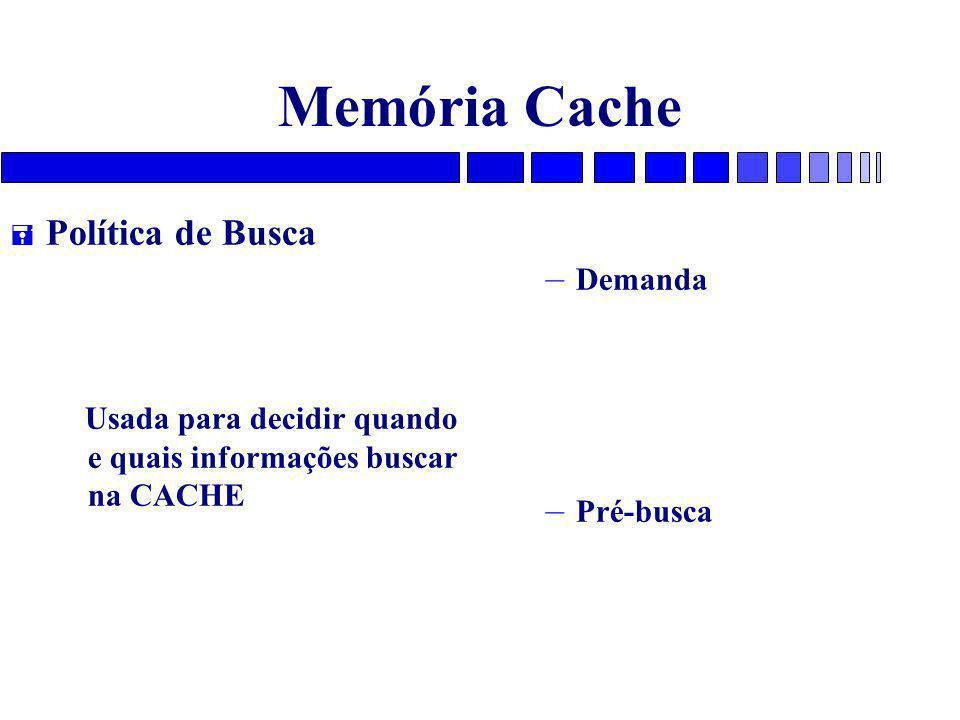 Memória Cache = Política de Busca Usada para decidir quando e quais informações buscar na CACHE – Demanda – Pré-busca