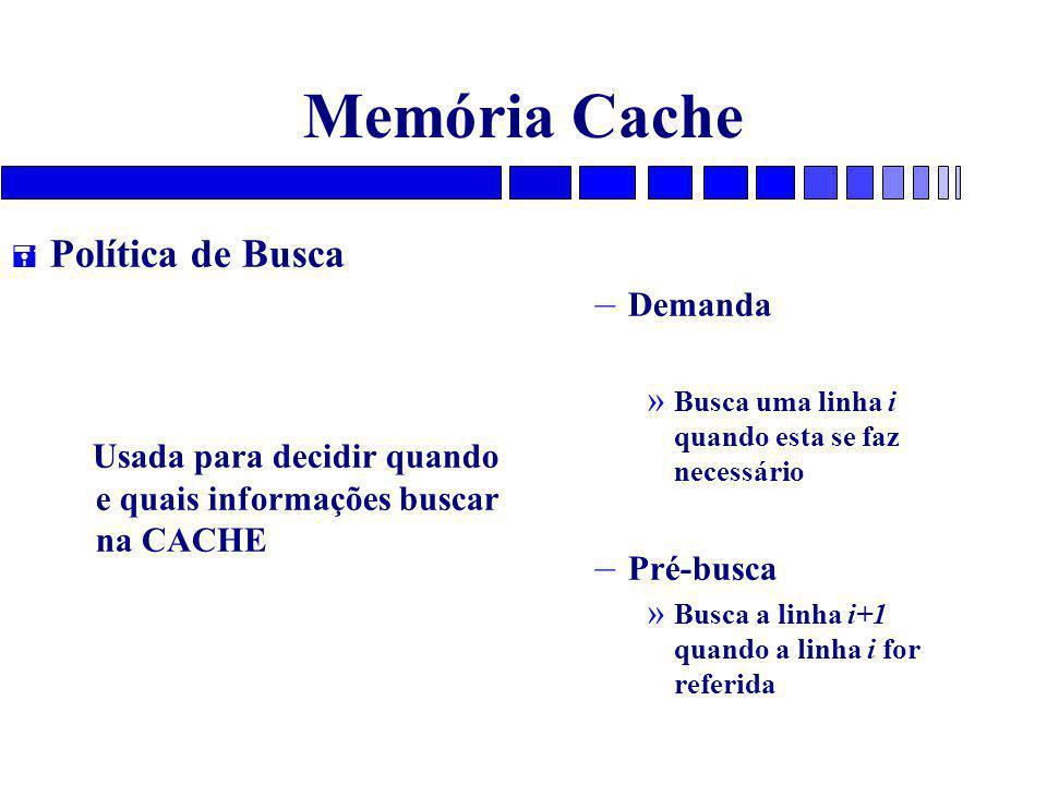 Memória Cache = Política de Busca Usada para decidir quando e quais informações buscar na CACHE – Demanda » Busca uma linha i quando esta se faz necessário – Pré-busca » Busca a linha i+1 quando a linha i for referida