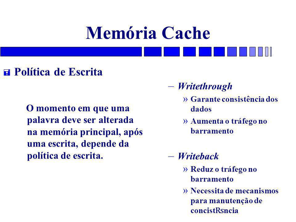 Memória Cache = Política de Escrita O momento em que uma palavra deve ser alterada na memória principal, após uma escrita, depende da política de escrita.