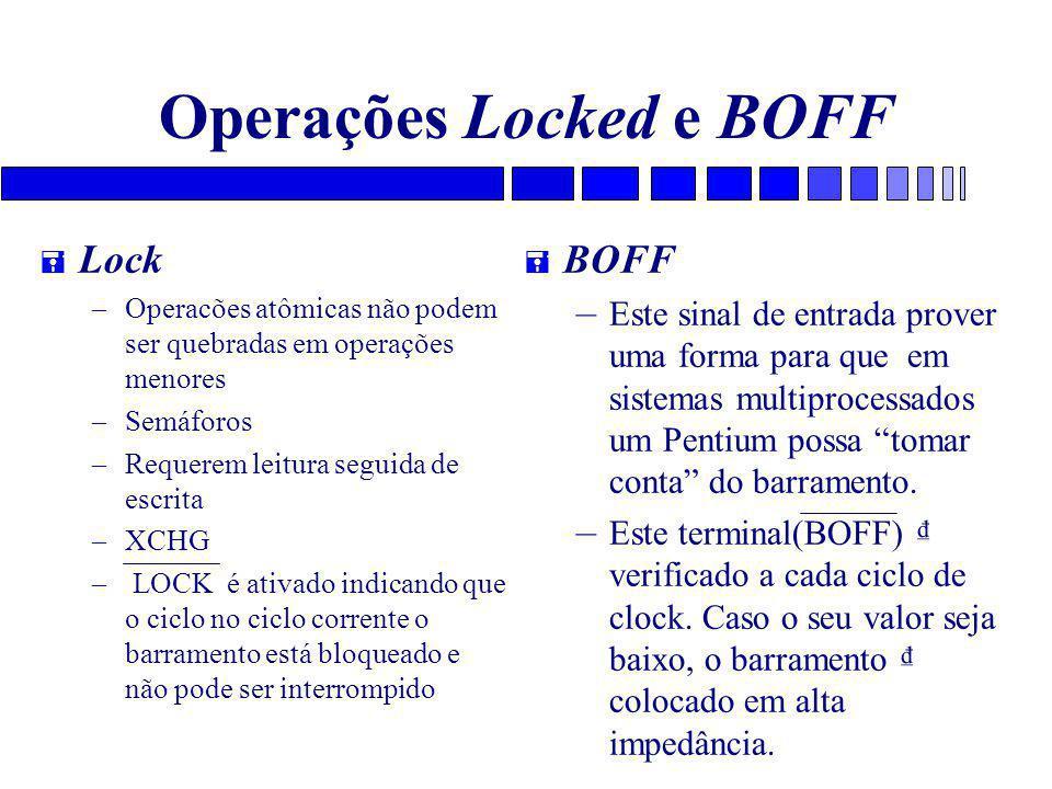 Operações Locked e BOFF = Lock – Operacões atômicas não podem ser quebradas em operações menores – Semáforos – Requerem leitura seguida de escrita – XCHG – LOCK é ativado indicando que o ciclo no ciclo corrente o barramento está bloqueado e não pode ser interrompido = BOFF – Este sinal de entrada prover uma forma para que em sistemas multiprocessados um Pentium possa tomar conta do barramento.