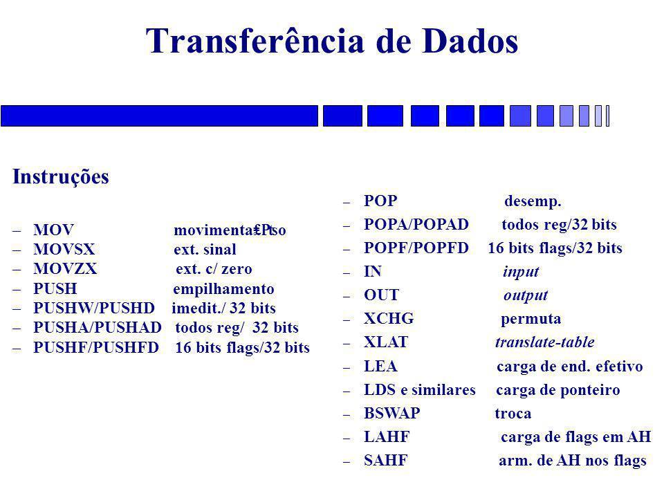 Transferência de Dados Instruções – MOV movimenta₤₧o – MOVSX ext. sinal – MOVZX ext. c/ zero – PUSH empilhamento – PUSHW/PUSHD imedit./ 32 bits – PUSH