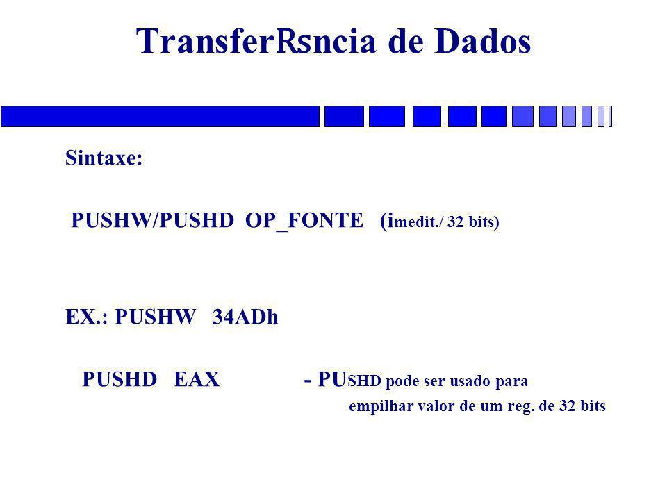 Transfer ₨ ncia de Dados Sintaxe: PUSHW/PUSHD OP_FONTE (i medit./ 32 bits) EX.: PUSHW 34ADh PUSHD EAX - PU SHD pode ser usado para empilhar valor de um reg.