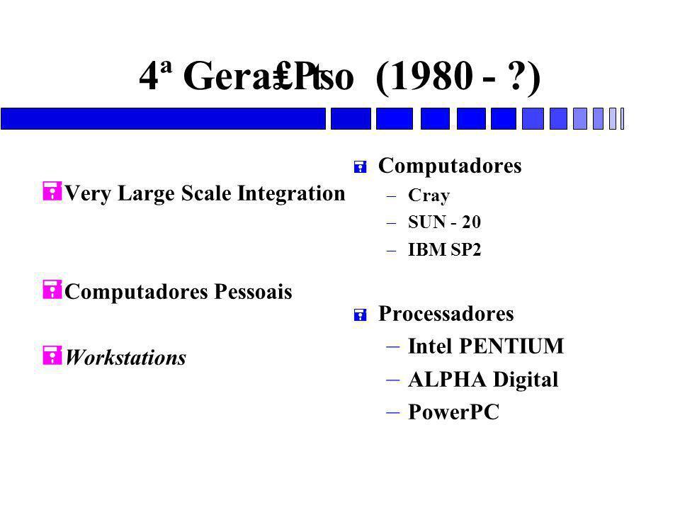 4ª Gera₤₧o (1980 - ?) = Very Large Scale Integration = Computadores Pessoais = Workstations = Computadores – Cray – SUN - 20 – IBM SP2 = Processadores – Intel PENTIUM – ALPHA Digital – PowerPC