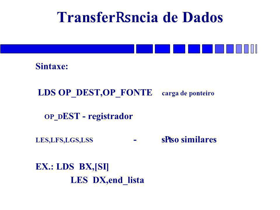 Transfer ₨ ncia de Dados Sintaxe: LDS OP_DEST,OP_FONTE carga de ponteiro OP_D EST - registrador LES,LFS,LGS,LSS -s₧o similares EX.: LDS BX,[SI] LES DX,end_lista