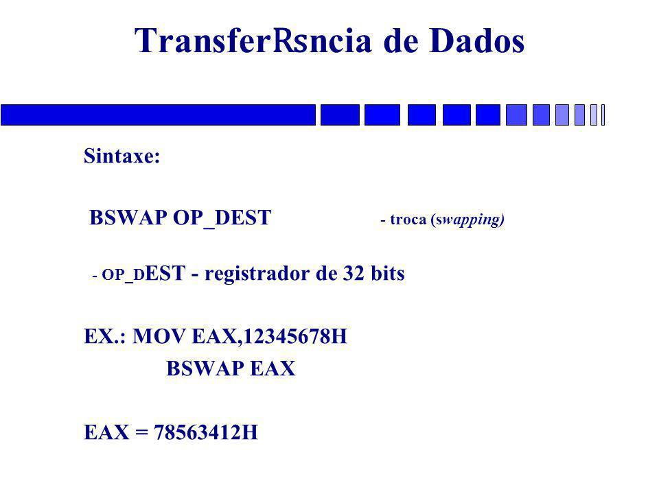 Transfer ₨ ncia de Dados Sintaxe: BSWAP OP_DEST - troca (swapping) - OP_D EST - registrador de 32 bits EX.: MOV EAX,12345678H BSWAP EAX EAX = 78563412