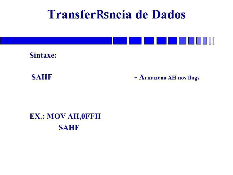 Transfer ₨ ncia de Dados Sintaxe: SAHF - A rmazena AH nos flags EX.: MOV AH,0FFH SAHF