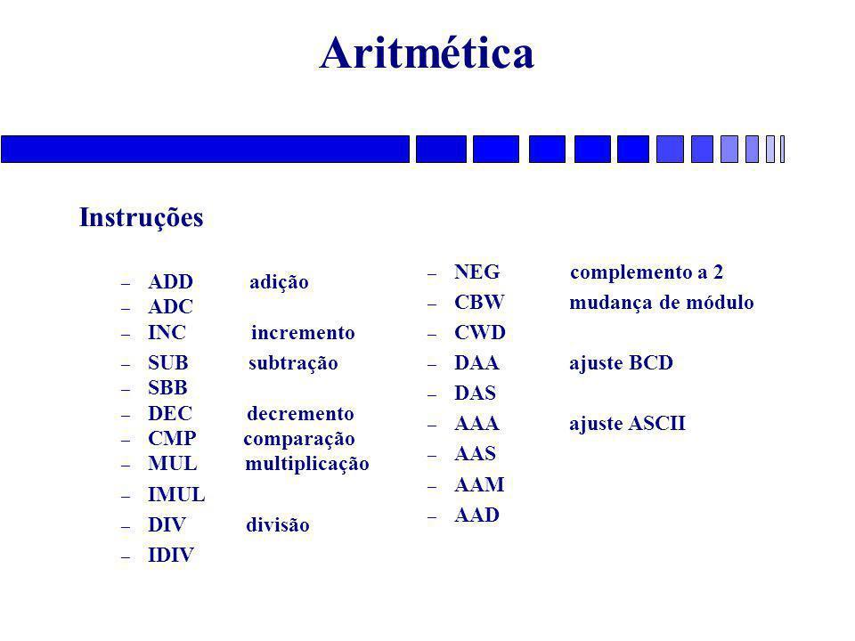 Aritmética Instruções – ADDadição – ADC – INC incremento – SUB subtração – SBB – DEC decremento – CMP comparação – MUL multiplicação – IMUL – DIV divisão – IDIV – NEG complemento a 2 – CBW mudança de módulo – CWD – DAA ajuste BCD – DAS – AAA ajuste ASCII – AAS – AAM – AAD